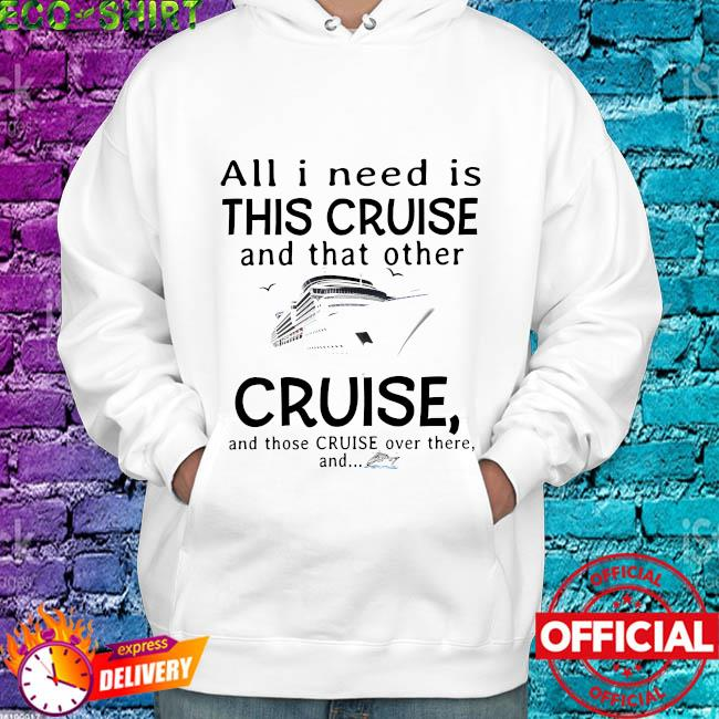 All I need is this cruise and that other cruise and those cruise over there and s hoodie
