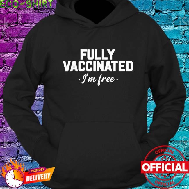 Fully Vaccinated Pro Vaccine Immunization I'm free Shirt hoodie
