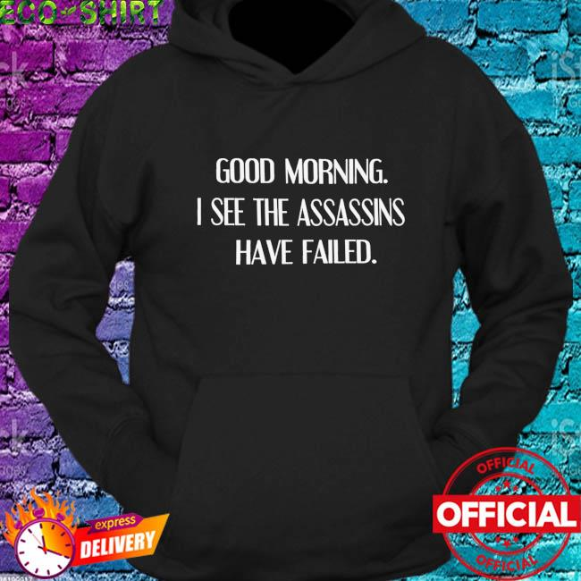 Good morning I see the assassins have failed s hoodie