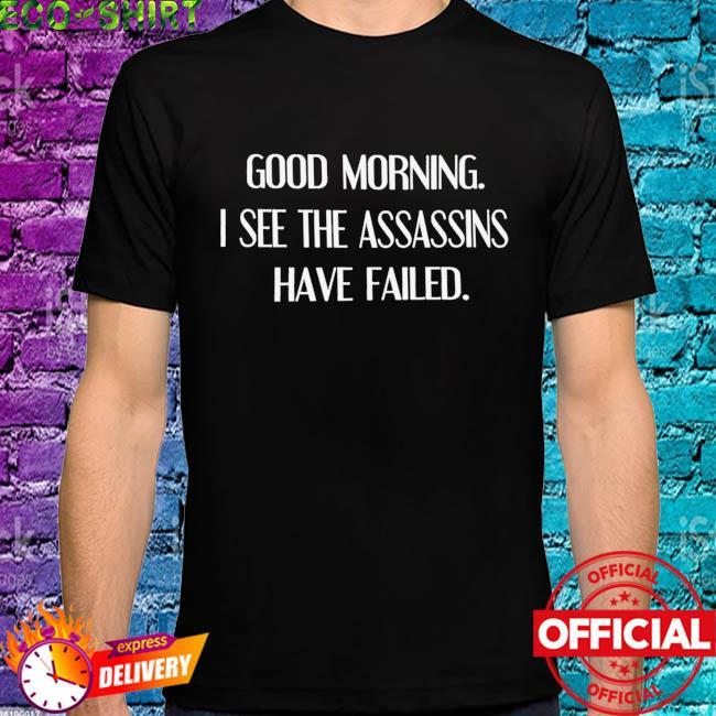 Good morning I see the assassins have failed shirt