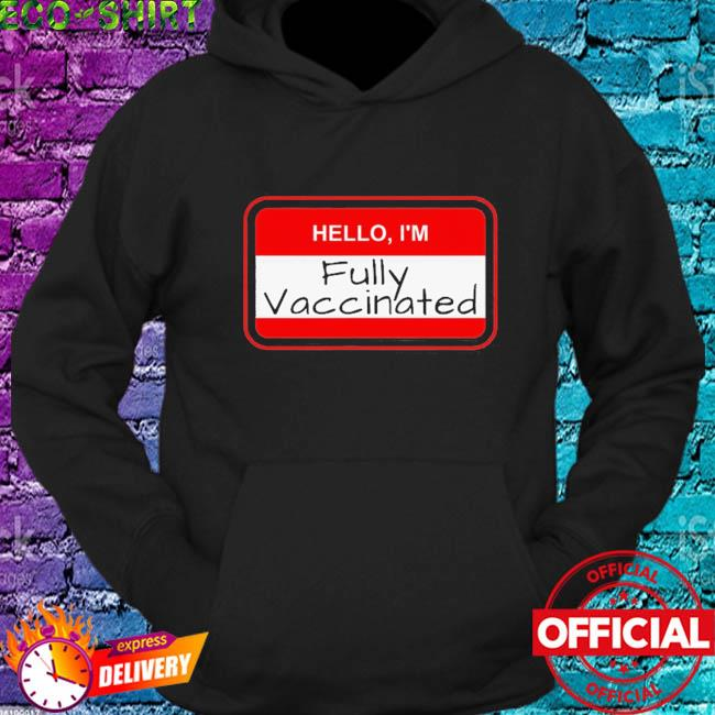 Hello I'm fully vaccinated name tag vaccination pro vaccine s hoodie